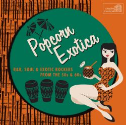 Popcorn Exotica: R&B, Soul and Exotic Rockers From The 50s & 60s