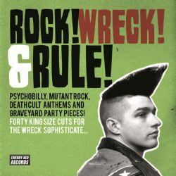 Rock! Wreck! And Rule! Pyschobilly, Mutant Rock, Deathcult Anthems and Graveyard Party Pieces